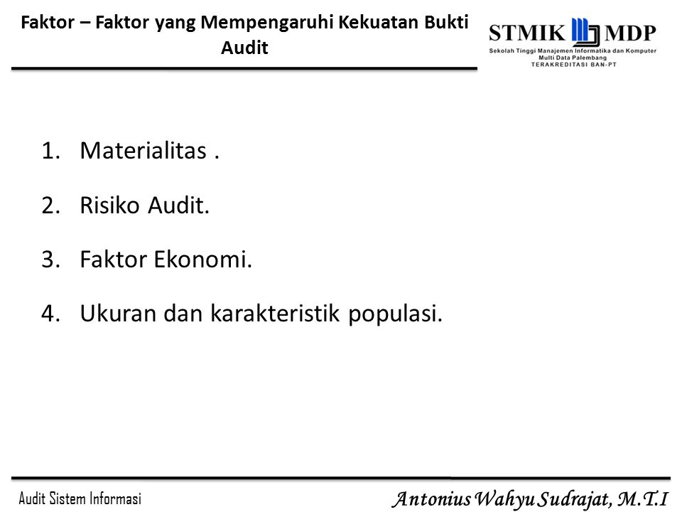 Audit Sistem Informasi Antonius Wahyu Sudrajat, M.T.I Faktor – Faktor yang Mempengaruhi Kekuatan Bukti Audit 1.Materialitas. 2.Risiko Audit. 3.Faktor