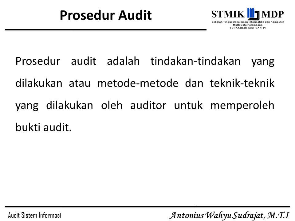 Audit Sistem Informasi Antonius Wahyu Sudrajat, M.T.I Prosedur Audit Prosedur audit adalah tindakan-tindakan yang dilakukan atau metode-metode dan tek