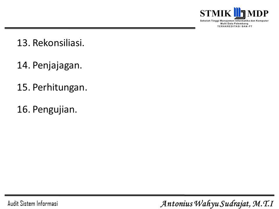 Audit Sistem Informasi Antonius Wahyu Sudrajat, M.T.I 13.Rekonsiliasi. 14.Penjajagan. 15.Perhitungan. 16.Pengujian.
