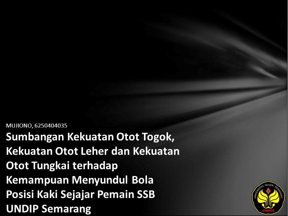 MUJIONO, 6250404035 Sumbangan Kekuatan Otot Togok, Kekuatan Otot Leher dan Kekuatan Otot Tungkai terhadap Kemampuan Menyundul Bola Posisi Kaki Sejajar Pemain SSB UNDIP Semarang