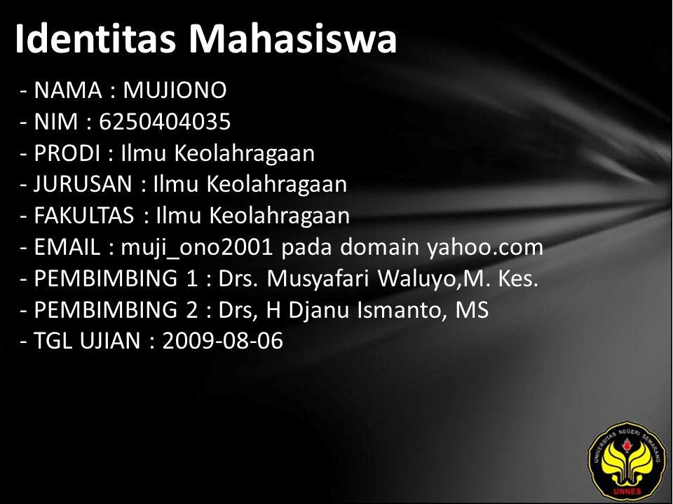 Identitas Mahasiswa - NAMA : MUJIONO - NIM : 6250404035 - PRODI : Ilmu Keolahragaan - JURUSAN : Ilmu Keolahragaan - FAKULTAS : Ilmu Keolahragaan - EMAIL : muji_ono2001 pada domain yahoo.com - PEMBIMBING 1 : Drs.