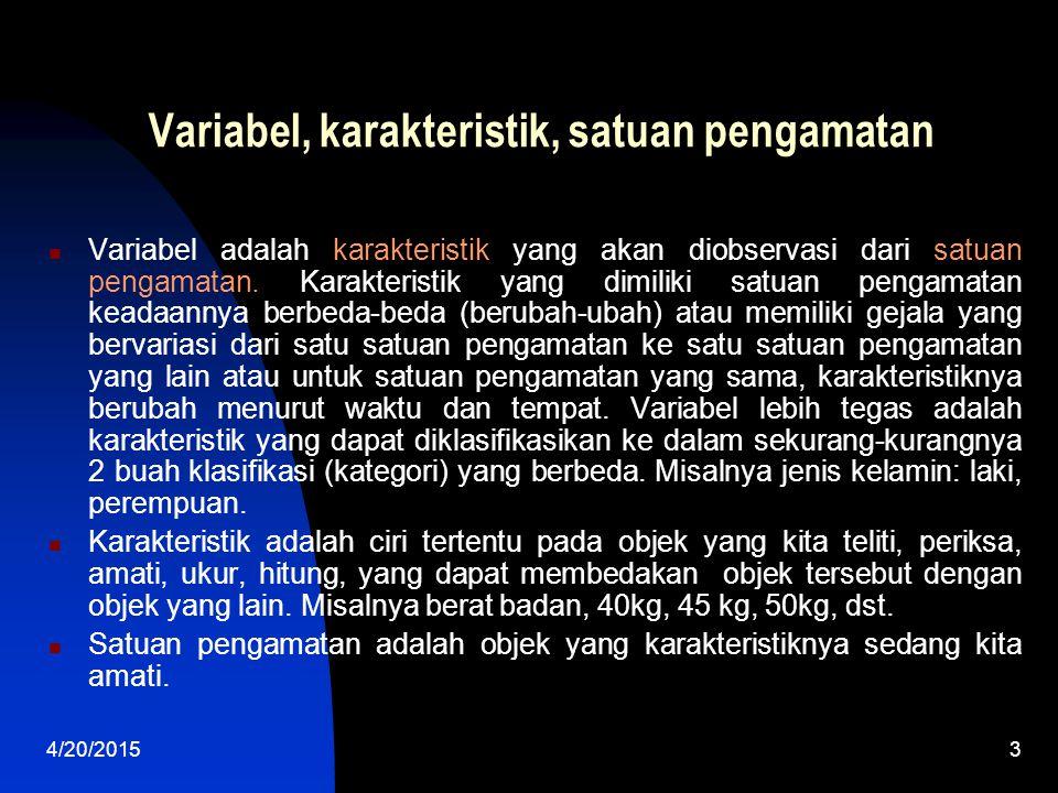 4/20/20153 Variabel, karakteristik, satuan pengamatan Variabel adalah karakteristik yang akan diobservasi dari satuan pengamatan. Karakteristik yang d
