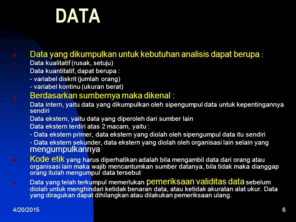 4/20/20156 DATA Data yang dikumpulkan untuk kebutuhan analisis dapat berupa : a. Data kualitatif (rusak, setuju) b. Data kuantitatif, dapat berupa : -