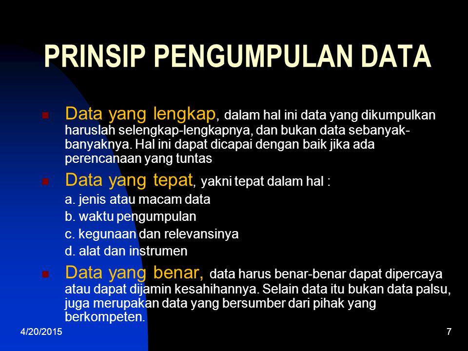 4/20/20157 PRINSIP PENGUMPULAN DATA Data yang lengkap, dalam hal ini data yang dikumpulkan haruslah selengkap-lengkapnya, dan bukan data sebanyak- ban