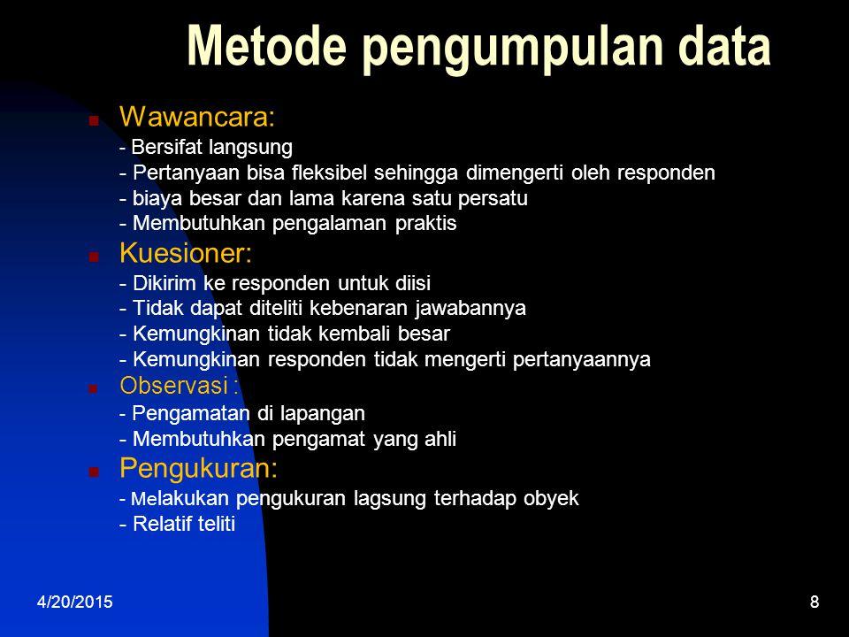 4/20/20158 Metode pengumpulan data Wawancara: - Bersifat langsung - Pertanyaan bisa fleksibel sehingga dimengerti oleh responden - biaya besar dan lam