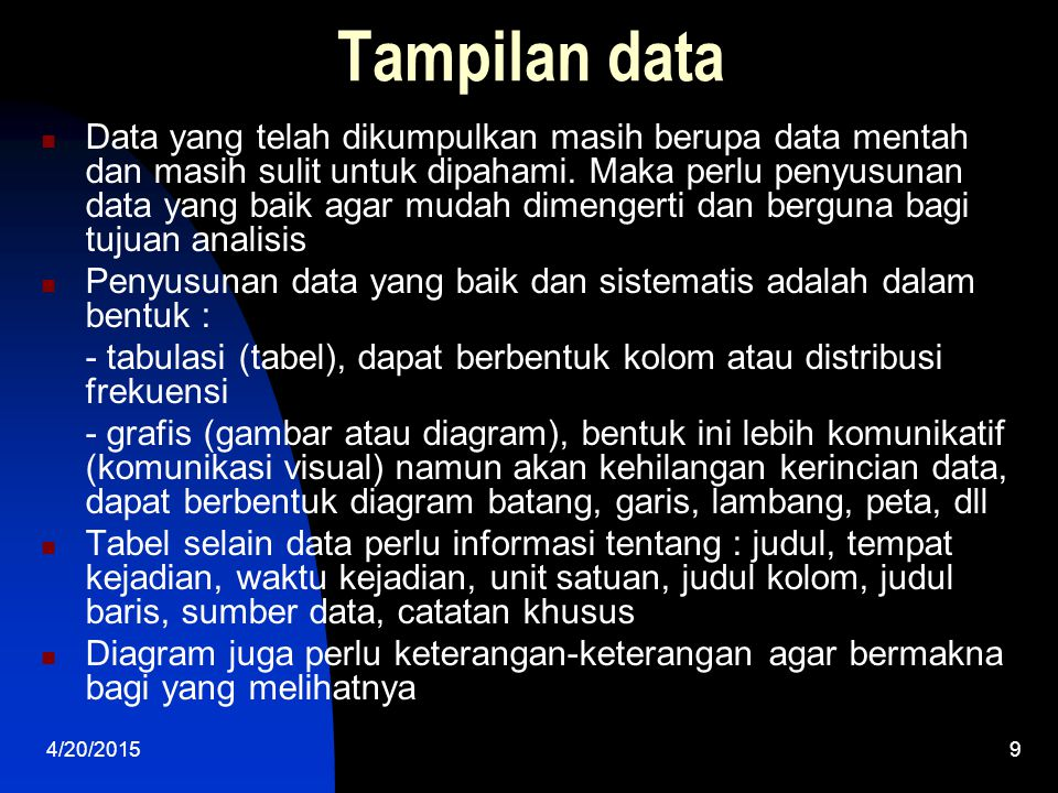 4/20/20159 Tampilan data Data yang telah dikumpulkan masih berupa data mentah dan masih sulit untuk dipahami. Maka perlu penyusunan data yang baik aga