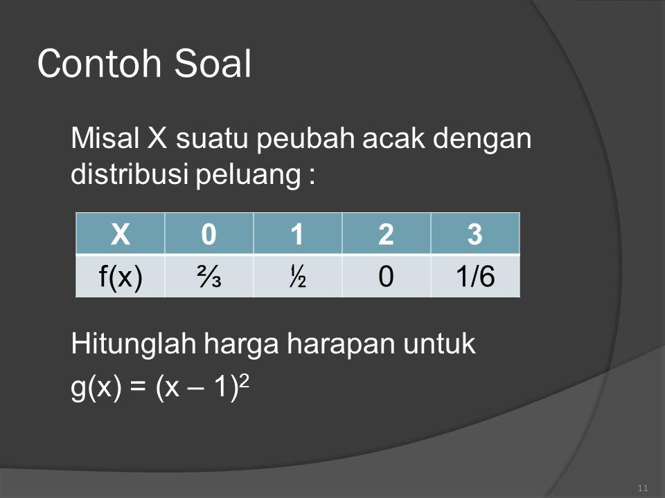 Contoh Soal Misal X suatu peubah acak dengan distribusi peluang : Hitunglah harga harapan untuk g(x) = (x – 1) 2 11 X0123 f(x)⅔ ½ 01/6