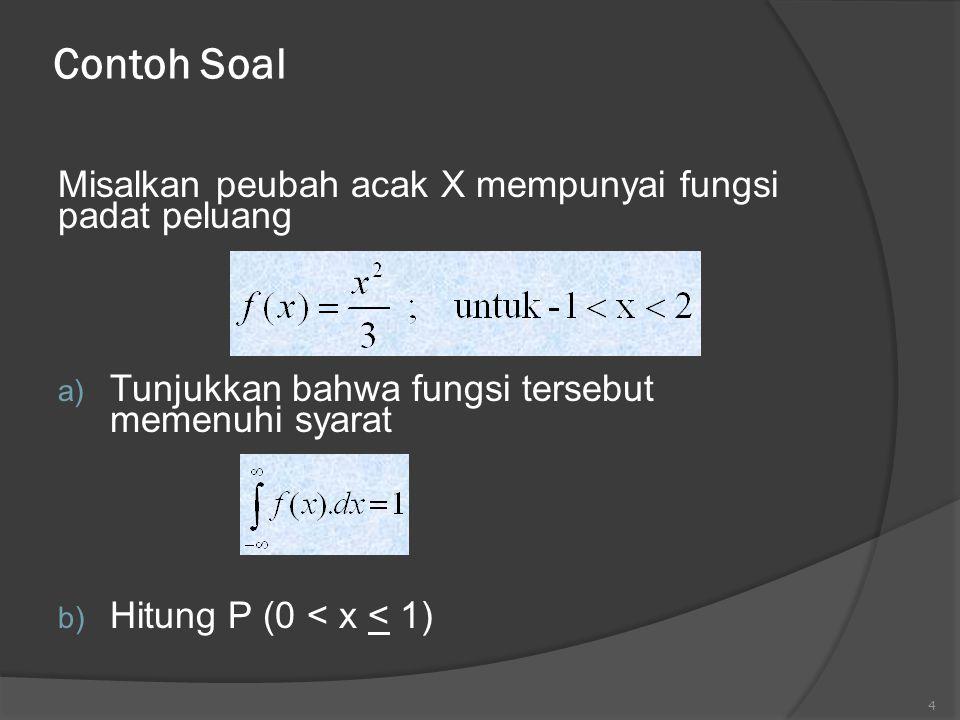 Contoh Soal Misalkan peubah acak X mempunyai fungsi padat peluang a) Tunjukkan bahwa fungsi tersebut memenuhi syarat b) Hitung P (0 < x < 1) 4