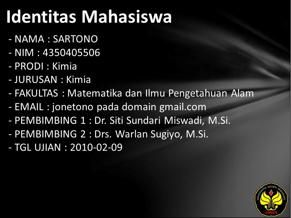 Identitas Mahasiswa - NAMA : SARTONO - NIM : 4350405506 - PRODI : Kimia - JURUSAN : Kimia - FAKULTAS : Matematika dan Ilmu Pengetahuan Alam - EMAIL : jonetono pada domain gmail.com - PEMBIMBING 1 : Dr.