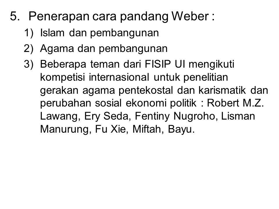 5.Penerapan cara pandang Weber : 1)Islam dan pembangunan 2)Agama dan pembangunan 3)Beberapa teman dari FISIP UI mengikuti kompetisi internasional untu