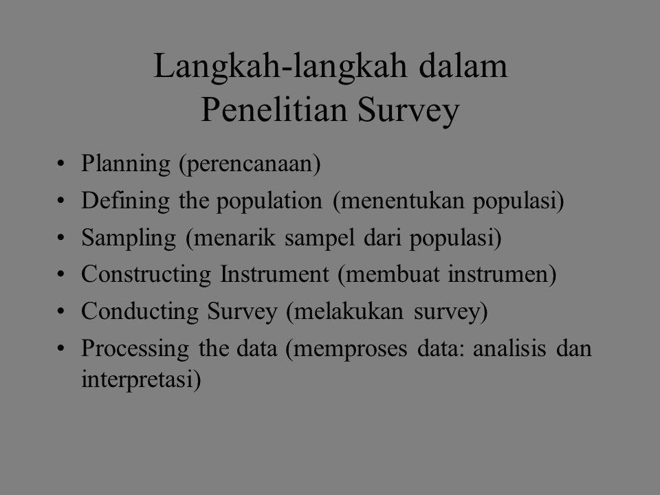 Langkah-langkah dalam Penelitian Survey Planning (perencanaan) Defining the population (menentukan populasi) Sampling (menarik sampel dari populasi) Constructing Instrument (membuat instrumen) Conducting Survey (melakukan survey) Processing the data (memproses data: analisis dan interpretasi)