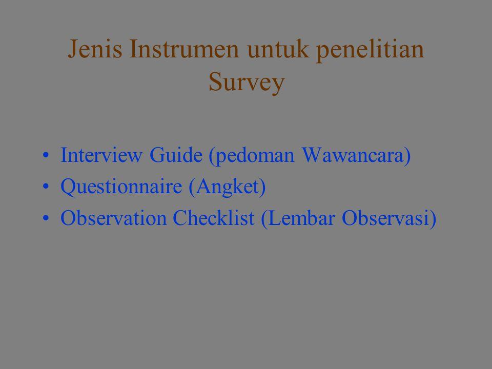 Jenis Instrumen untuk penelitian Survey Interview Guide (pedoman Wawancara) Questionnaire (Angket) Observation Checklist (Lembar Observasi)