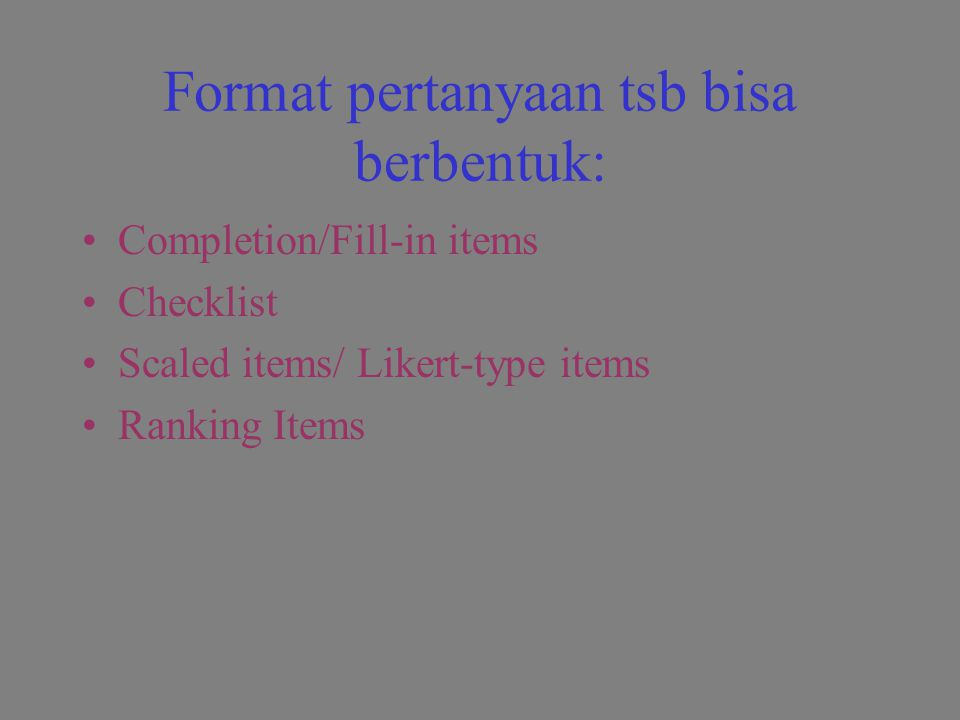 Format pertanyaan tsb bisa berbentuk: Completion/Fill-in items Checklist Scaled items/ Likert-type items Ranking Items