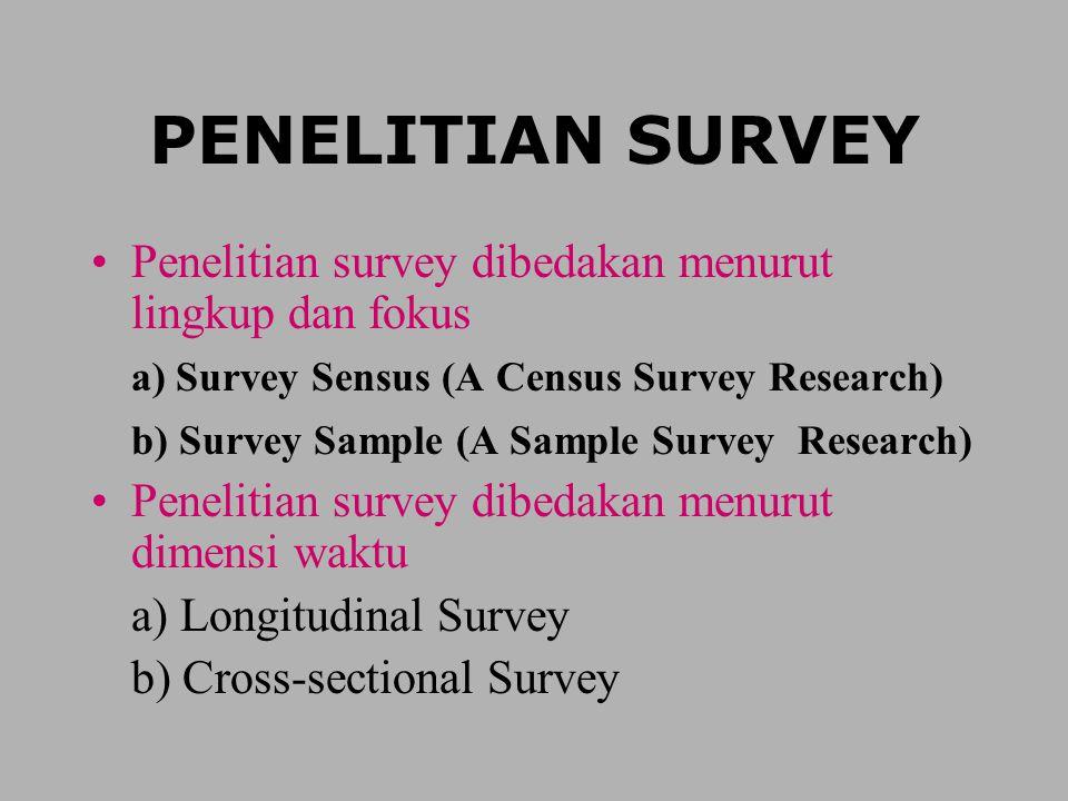 PENELITIAN SURVEY Penelitian survey dibedakan menurut lingkup dan fokus a) Survey Sensus (A Census Survey Research) b) Survey Sample (A Sample Survey Research) Penelitian survey dibedakan menurut dimensi waktu a) Longitudinal Survey b) Cross-sectional Survey