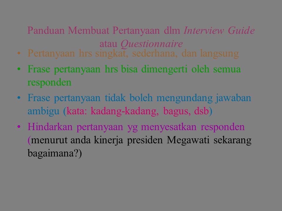 Panduan Membuat Pertanyaan dlm Interview Guide atau Questionnaire Pertanyaan hrs singkat, sederhana, dan langsung Frase pertanyaan hrs bisa dimengerti oleh semua responden Frase pertanyaan tidak boleh mengundang jawaban ambigu (kata: kadang-kadang, bagus, dsb) Hindarkan pertanyaan yg menyesatkan responden (menurut anda kinerja presiden Megawati sekarang bagaimana?)