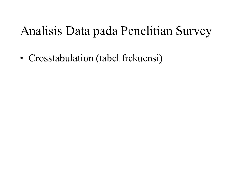 Analisis Data pada Penelitian Survey Crosstabulation (tabel frekuensi)