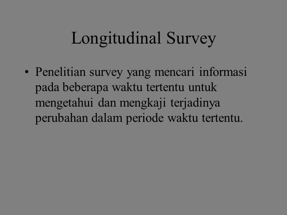 Longitudinal Survey Penelitian survey yang mencari informasi pada beberapa waktu tertentu untuk mengetahui dan mengkaji terjadinya perubahan dalam periode waktu tertentu.