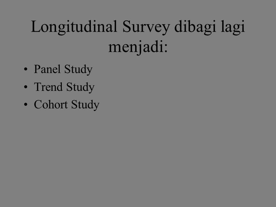 Longitudinal Survey dibagi lagi menjadi: Panel Study Trend Study Cohort Study