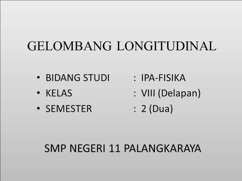 GELOMBANG LONGITUDINAL BIDANG STUDI: IPA-FISIKA KELAS: VIII (Delapan) SEMESTER: 2 (Dua) SMP NEGERI 11 PALANGKARAYA