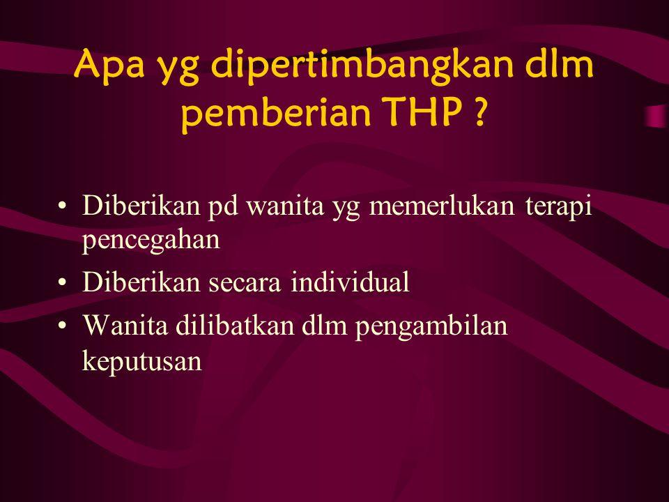 Apa yg dipertimbangkan dlm pemberian THP ? Diberikan pd wanita yg memerlukan terapi pencegahan Diberikan secara individual Wanita dilibatkan dlm penga