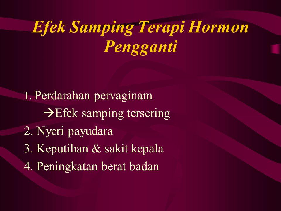 Efek Samping Terapi Hormon Pengganti 1. Perdarahan pervaginam  Efek samping tersering 2. Nyeri payudara 3. Keputihan & sakit kepala 4. Peningkatan be