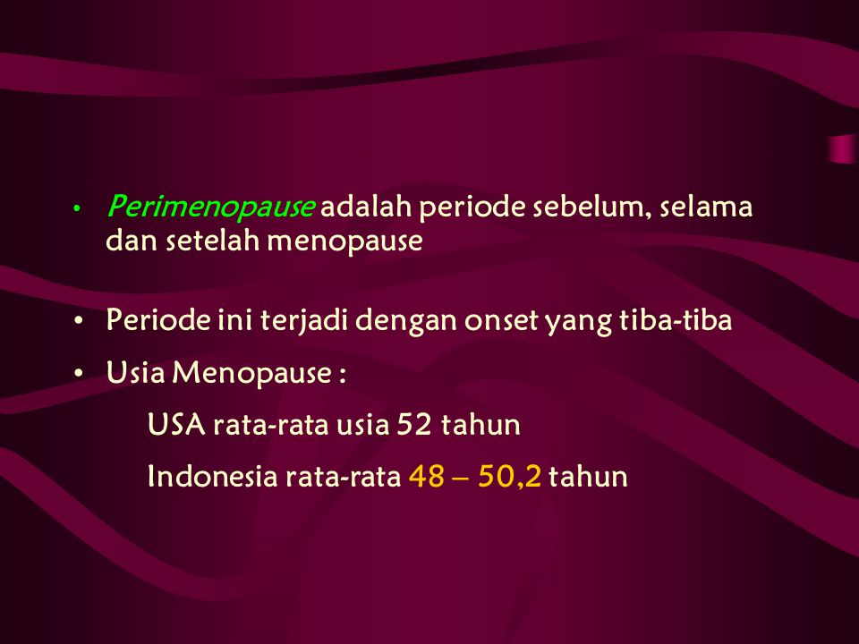 Perimenopause adalah periode sebelum, selama dan setelah menopause Periode ini terjadi dengan onset yang tiba-tiba Usia Menopause : USA rata-rata usia