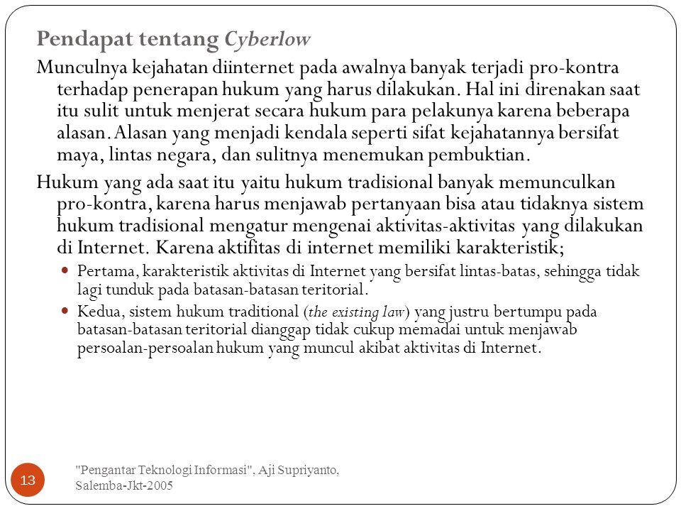 Pengantar Teknologi Informasi , Aji Supriyanto, Salemba-Jkt-2005 13 Pendapat tentang Cyberlow Munculnya kejahatan diinternet pada awalnya banyak terjadi pro-kontra terhadap penerapan hukum yang harus dilakukan.