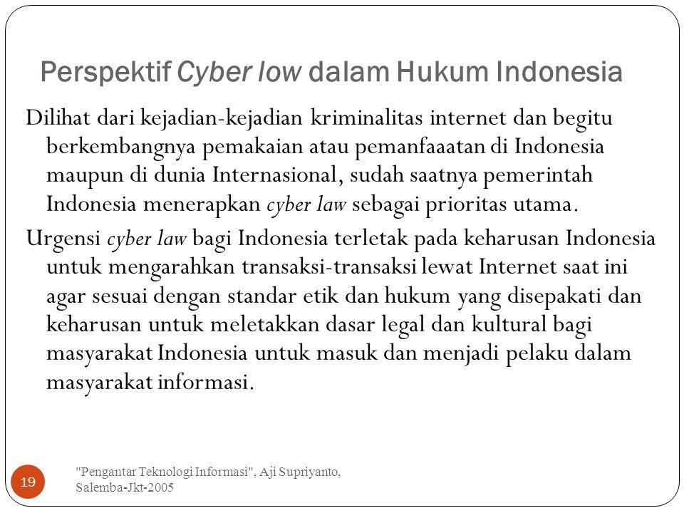 Perspektif Cyber low dalam Hukum Indonesia Pengantar Teknologi Informasi , Aji Supriyanto, Salemba-Jkt-2005 19 Dilihat dari kejadian-kejadian kriminalitas internet dan begitu berkembangnya pemakaian atau pemanfaaatan di Indonesia maupun di dunia Internasional, sudah saatnya pemerintah Indonesia menerapkan cyber law sebagai prioritas utama.