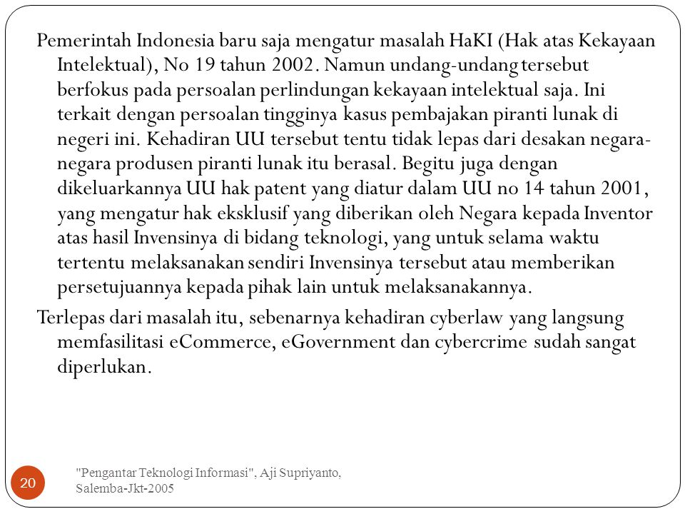 Pengantar Teknologi Informasi , Aji Supriyanto, Salemba-Jkt-2005 20 Pemerintah Indonesia baru saja mengatur masalah HaKI (Hak atas Kekayaan Intelektual), No 19 tahun 2002.