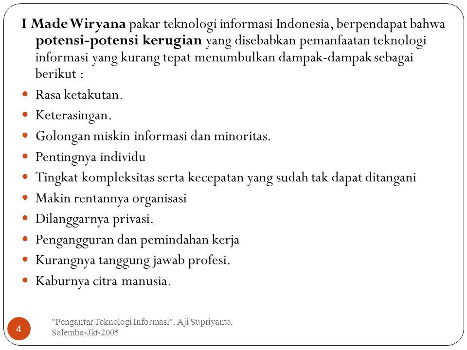 Pengantar Teknologi Informasi , Aji Supriyanto, Salemba-Jkt-2005 4 I Made Wiryana pakar teknologi informasi Indonesia, berpendapat bahwa potensi-potensi kerugian yang disebabkan pemanfaatan teknologi informasi yang kurang tepat menumbulkan dampak-dampak sebagai berikut : Rasa ketakutan.