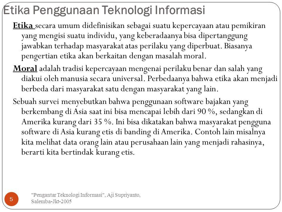 Etika Penggunaan Teknologi Informasi Pengantar Teknologi Informasi , Aji Supriyanto, Salemba-Jkt-2005 5 Etika secara umum didefinisikan sebagai suatu kepercayaan atau pemikiran yang mengisi suatu individu, yang keberadaanya bisa dipertanggung jawabkan terhadap masyarakat atas perilaku yang diperbuat.