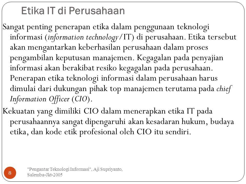 Etika IT di Perusahaan Pengantar Teknologi Informasi , Aji Supriyanto, Salemba-Jkt-2005 8 Sangat penting penerapan etika dalam penggunaan teknologi informasi (information technology/IT) di perusahaan.