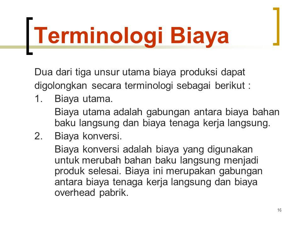 16 Terminologi Biaya Dua dari tiga unsur utama biaya produksi dapat digolongkan secara terminologi sebagai berikut : 1.Biaya utama. Biaya utama adalah
