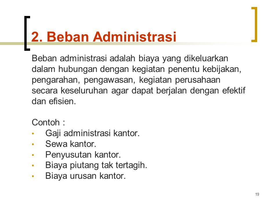 19 2. Beban Administrasi Beban administrasi adalah biaya yang dikeluarkan dalam hubungan dengan kegiatan penentu kebijakan, pengarahan, pengawasan, ke