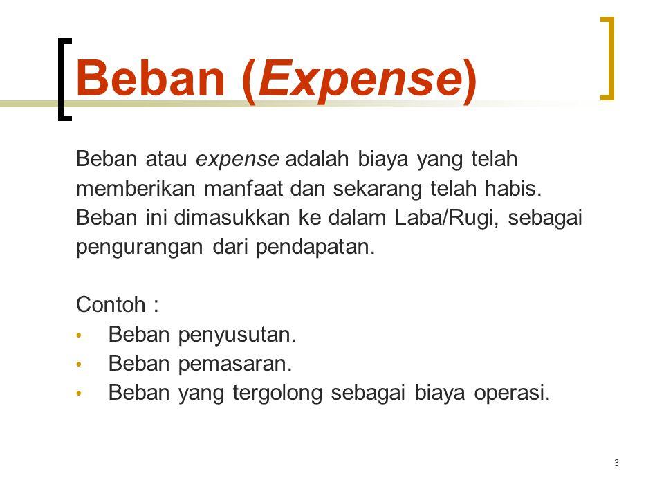 3 Beban (Expense) Beban atau expense adalah biaya yang telah memberikan manfaat dan sekarang telah habis. Beban ini dimasukkan ke dalam Laba/Rugi, seb