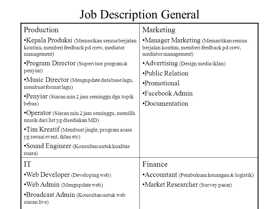 Job Description General Production Kepala Produksi (Memasikan semua berjalan kontinu, memberi feedback pd crew, mediator management) Program Director (Supervisor program & penyiar) Music Director (Mengupdate data base lagu, membuat format lagu) Penyiar (Siaran min 2 jam seminggu dgn topik bebas) Operator (Siaran min 2 jam seminggu, memilih musik dari list yg disediakan MD) Tim Kreatif (Membuat jingle, program acara yg sesuai event, iklan etc) Sound Engineer (Konsultan untuk kualitas suara) Marketing Manager Marketing (Memastikan semua berjalan kontinu, memberi feedback pd crew, mediator management) Advertising (Design media iklan) Public Relation Promotional Facebook Admin Documentation IT Web Developer (Developing web) Web Admin (Mengupdate web) Broadcast Admin (Konsultan untuk web siaran live) Finance Accountant (Pembukuan keuangan & logistik) Market Researcher (Survey pasar)