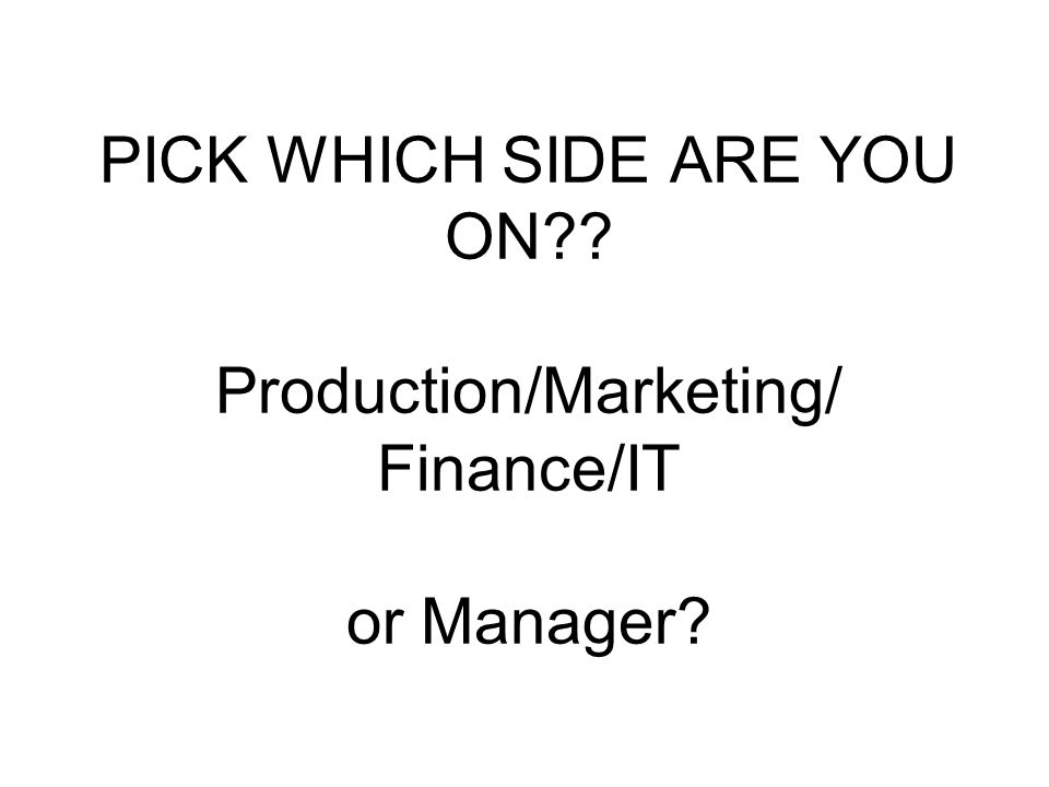 PICK WHICH SIDE ARE YOU ON Production/Marketing/ Finance/IT or Manager