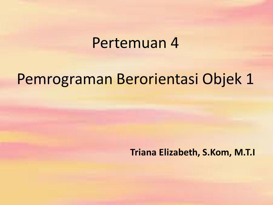 Pertemuan 4 Pemrograman Berorientasi Objek 1 Triana Elizabeth, S.Kom, M.T.I
