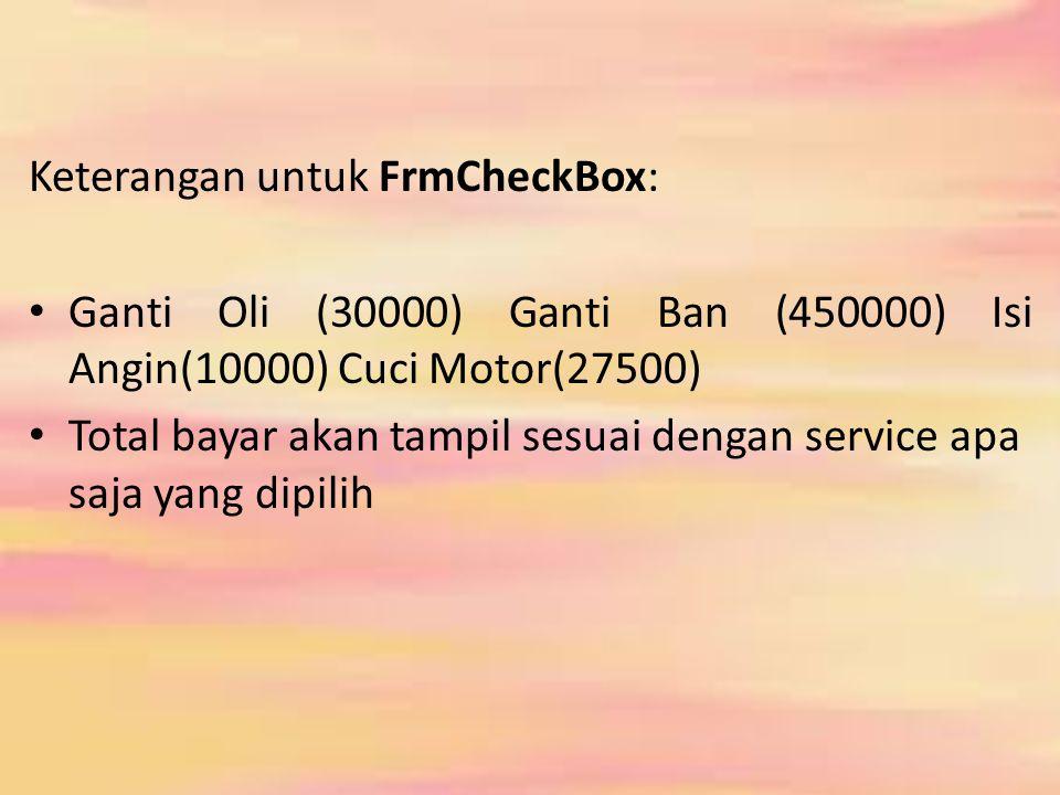 Keterangan untuk FrmCheckBox: Ganti Oli (30000) Ganti Ban (450000) Isi Angin(10000) Cuci Motor(27500) Total bayar akan tampil sesuai dengan service apa saja yang dipilih