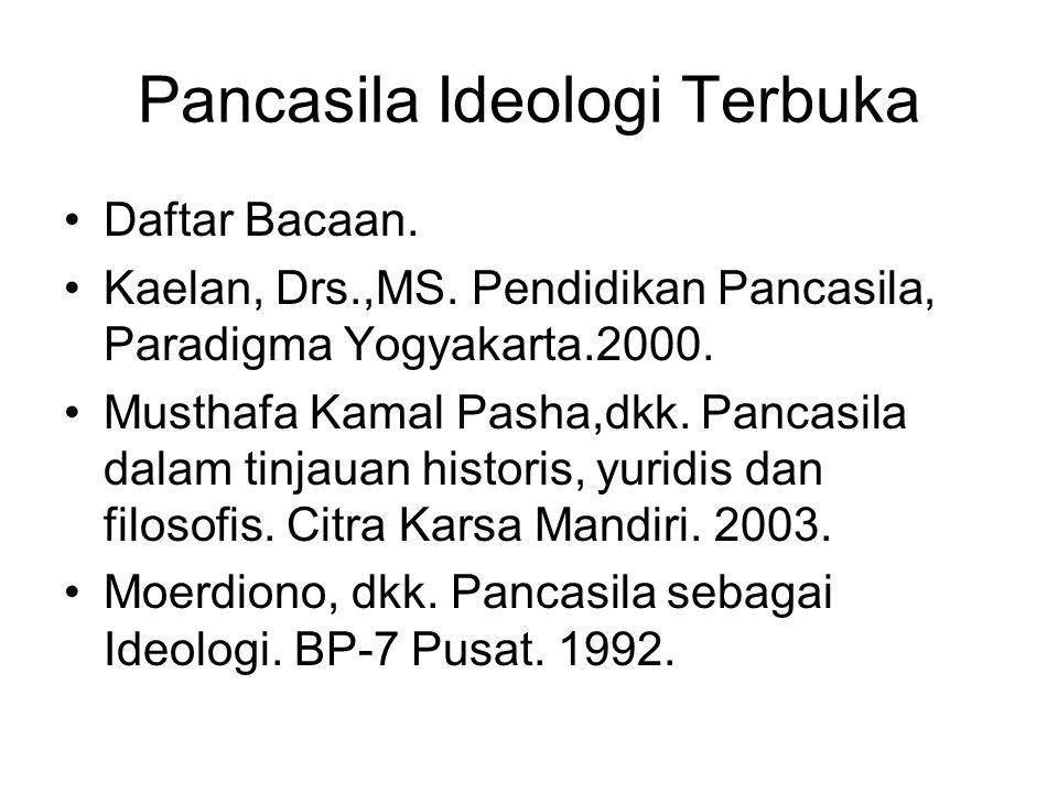 Pancasila Ideologi Terbuka Daftar Bacaan. Kaelan, Drs.,MS. Pendidikan Pancasila, Paradigma Yogyakarta.2000. Musthafa Kamal Pasha,dkk. Pancasila dalam