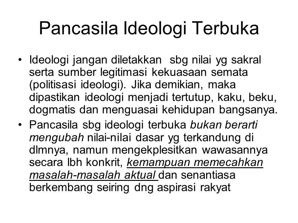 Pancasila Ideologi Terbuka Ideologi jangan diletakkan sbg nilai yg sakral serta sumber legitimasi kekuasaan semata (politisasi ideologi). Jika demikia