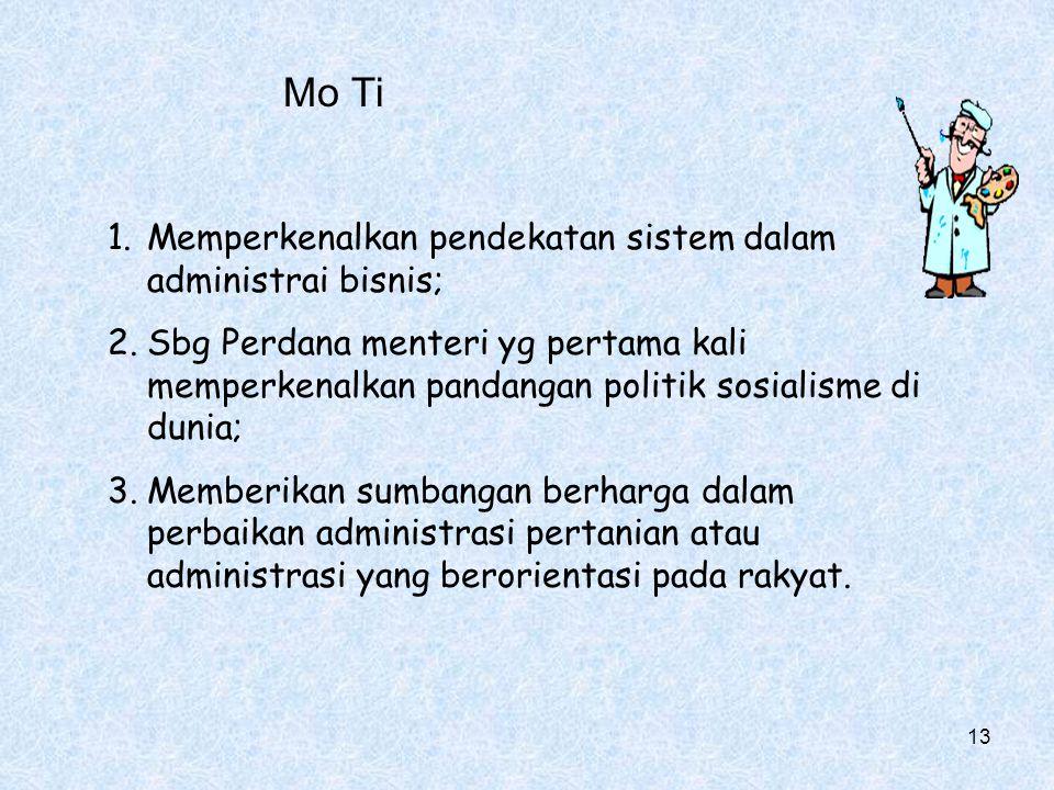 Mo Ti 1.Memperkenalkan pendekatan sistem dalam administrai bisnis; 2.Sbg Perdana menteri yg pertama kali memperkenalkan pandangan politik sosialisme di dunia; 3.Memberikan sumbangan berharga dalam perbaikan administrasi pertanian atau administrasi yang berorientasi pada rakyat.