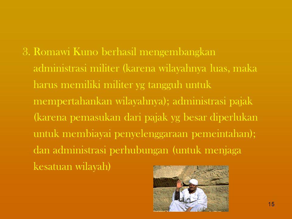 3.Romawi Kuno berhasil mengembangkan administrasi militer (karena wilayahnya luas, maka harus memiliki militer yg tangguh untuk mempertahankan wilayahnya); administrasi pajak (karena pemasukan dari pajak yg besar diperlukan untuk membiayai penyelenggaraan pemeintahan); dan administrasi perhubungan (untuk menjaga kesatuan wilayah) 15
