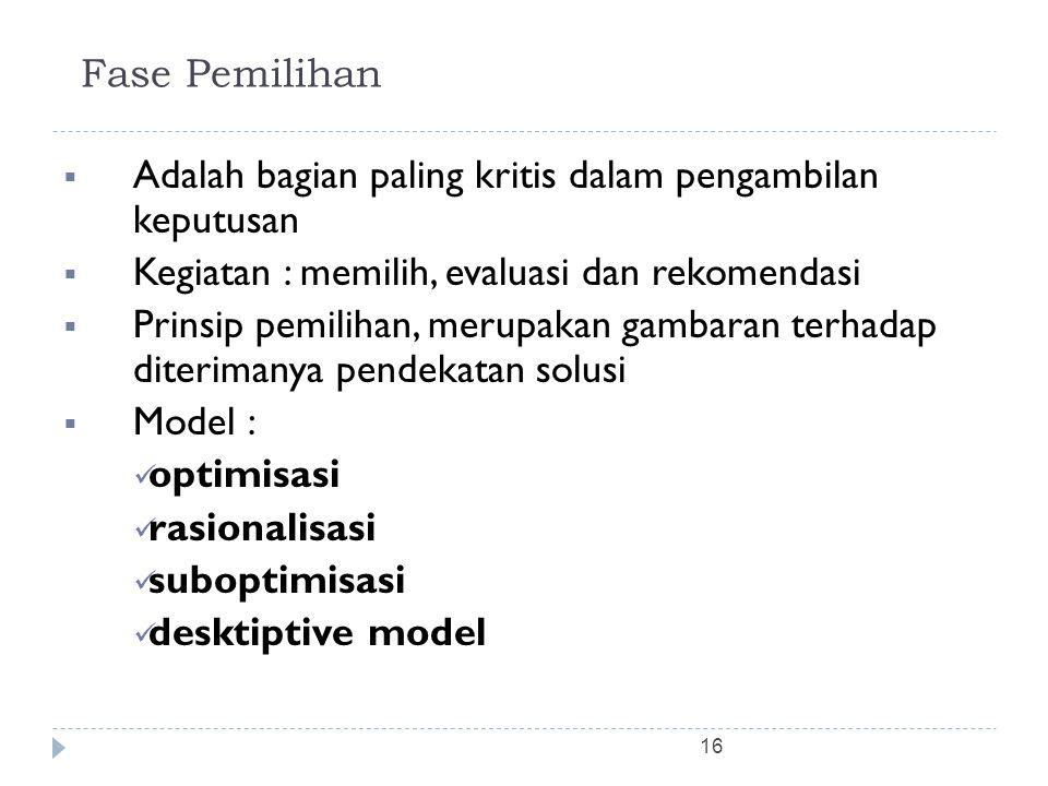 16 Fase Pemilihan  Adalah bagian paling kritis dalam pengambilan keputusan  Kegiatan : memilih, evaluasi dan rekomendasi  Prinsip pemilihan, merupa