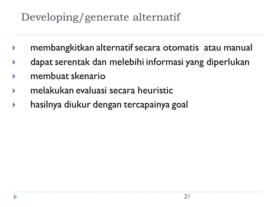 21 Developing/generate alternatif  membangkitkan alternatif secara otomatis atau manual  dapat serentak dan melebihi informasi yang diperlukan  mem