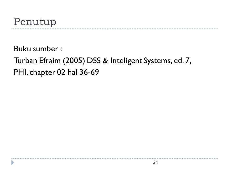 24 Penutup Buku sumber : Turban Efraim (2005) DSS & Inteligent Systems, ed. 7, PHI, chapter 02 hal 36-69