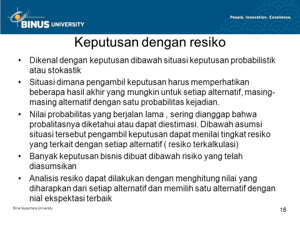 Bina Nusantara University 16 Keputusan dengan resiko Dikenal dengan keputusan dibawah situasi keputusan probabilistik atau stokastik Situasi dimana pe