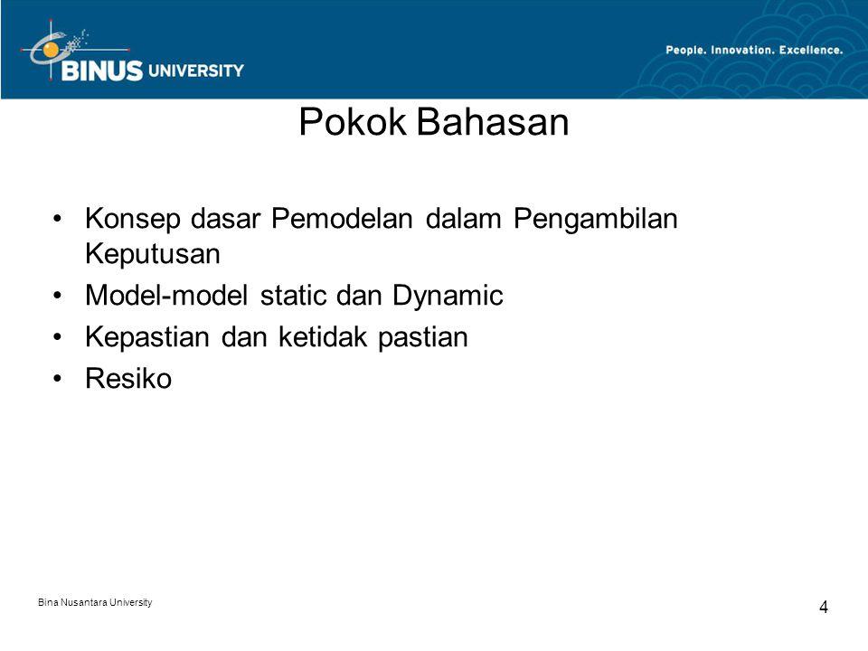 Bina Nusantara University 4 Pokok Bahasan Konsep dasar Pemodelan dalam Pengambilan Keputusan Model-model static dan Dynamic Kepastian dan ketidak past