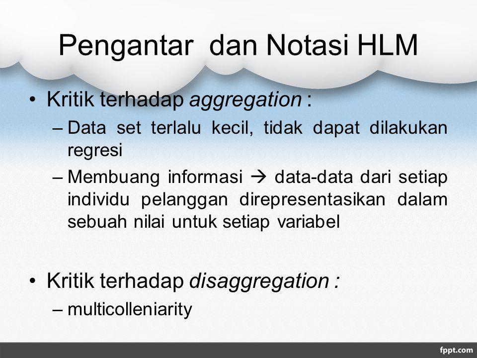 Pengantar dan Notasi HLM Kritik terhadap aggregation : –Data set terlalu kecil, tidak dapat dilakukan regresi –Membuang informasi  data-data dari setiap individu pelanggan direpresentasikan dalam sebuah nilai untuk setiap variabel Kritik terhadap disaggregation : –multicolleniarity