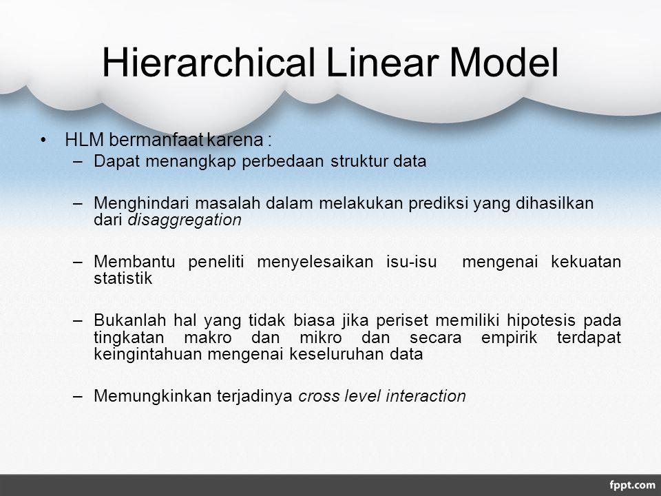 Hierarchical Linear Model HLM bermanfaat karena : –Dapat menangkap perbedaan struktur data –Menghindari masalah dalam melakukan prediksi yang dihasilkan dari disaggregation –Membantu peneliti menyelesaikan isu-isu mengenai kekuatan statistik –Bukanlah hal yang tidak biasa jika periset memiliki hipotesis pada tingkatan makro dan mikro dan secara empirik terdapat keingintahuan mengenai keseluruhan data –Memungkinkan terjadinya cross level interaction